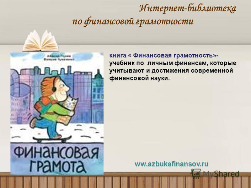 Интернет-библиотека по финансовой грамотности. ww.azbukafinansov.ru ww.azbukafinansov.ru книга « Финансовая грамотность»- учебник по личным финансам, которые учитывают и достижения современной финансовой науки.