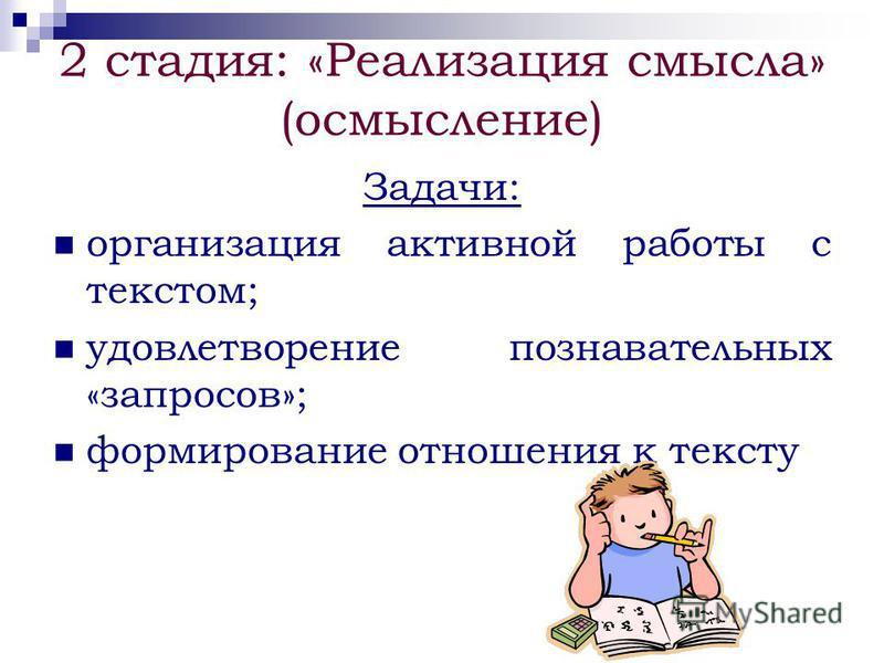 2 стадия: «Реализация смысла» (осмысление) Задачи: организация активной работы с текстом; удовлетворение познавательных «запросов»; формирование отношения к тексту