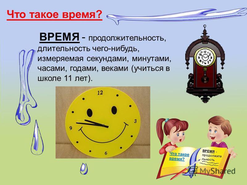 Что такое время? ВРЕМЯ - продолжительность, длительность чего-нибудь, измеряемая секундами, минутами, часами, годами, веками (учиться в школе 11 лет). ВРЕМЯ - продолжительность