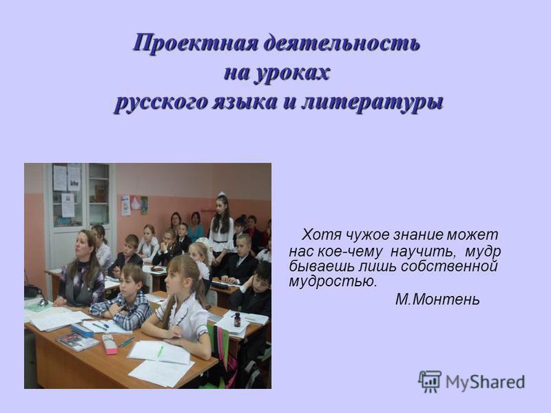 Проектная деятельность на уроках русского языка и литературы Хотя чужое знание может нас кое-чему научить, мудр бываешь лишь собственной мудростью. М.Монтень