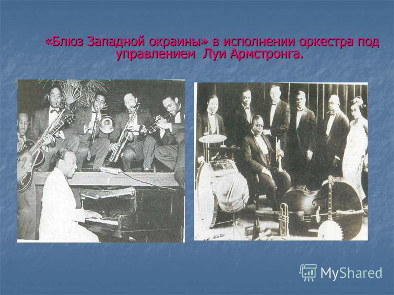 «Блюз Западной окраины» в исполнении оркестра под управлением Луи Армстронга. «Блюз Западной окраины» в исполнении оркестра под управлением Луи Армстронга.