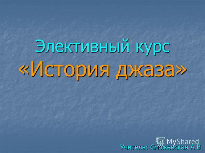 Элективный курс «История джаза» Учитель: Сможевская А.В.