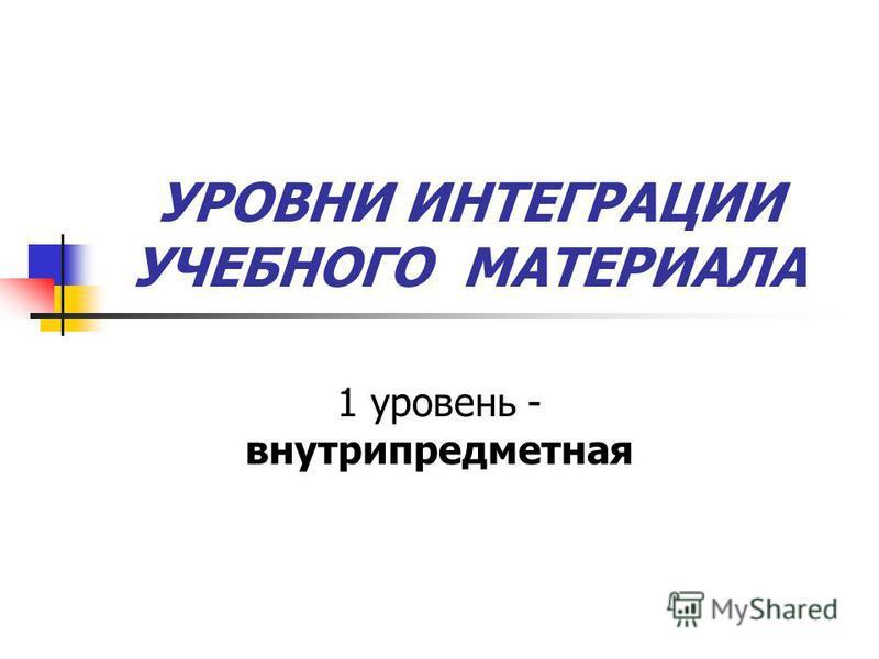 УРОВНИ ИНТЕГРАЦИИ УЧЕБНОГО МАТЕРИАЛА 1 уровень - внутрипредметная