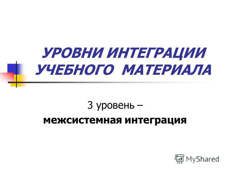 УРОВНИ ИНТЕГРАЦИИ УЧЕБНОГО МАТЕРИАЛА 3 уровень – межсистемная интеграция