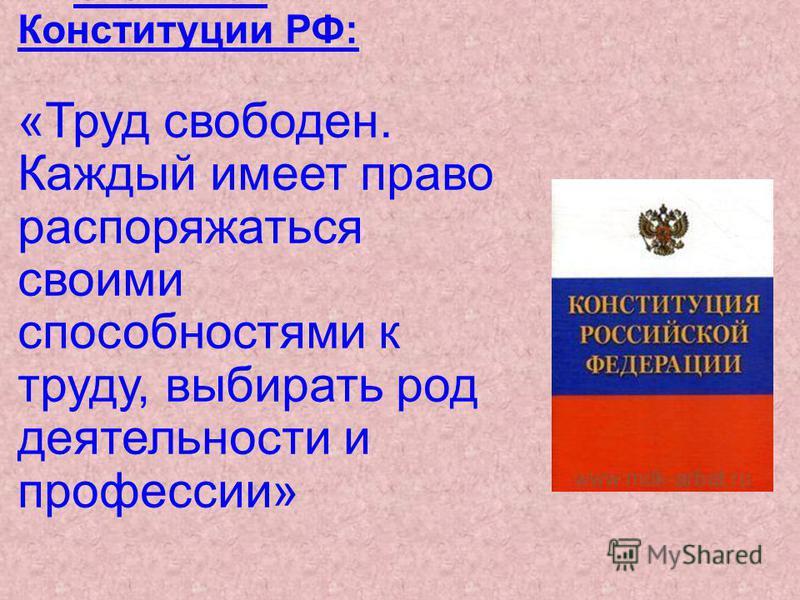 Статья 37 Конституции РФ: «Труд свободен. Каждый имеет право распоряжаться своими способностями к труду, выбирать род деятельности и профессии»