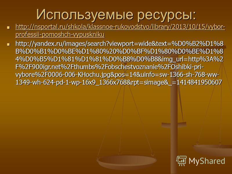 Используемые ресурсы: http://nsportal.ru/shkola/klassnoe-rukovodstvo/library/2013/10/15/vybor- professii-pomoshch-vypuskniku http://nsportal.ru/shkola/klassnoe-rukovodstvo/library/2013/10/15/vybor- professii-pomoshch-vypuskniku http://nsportal.ru/shk