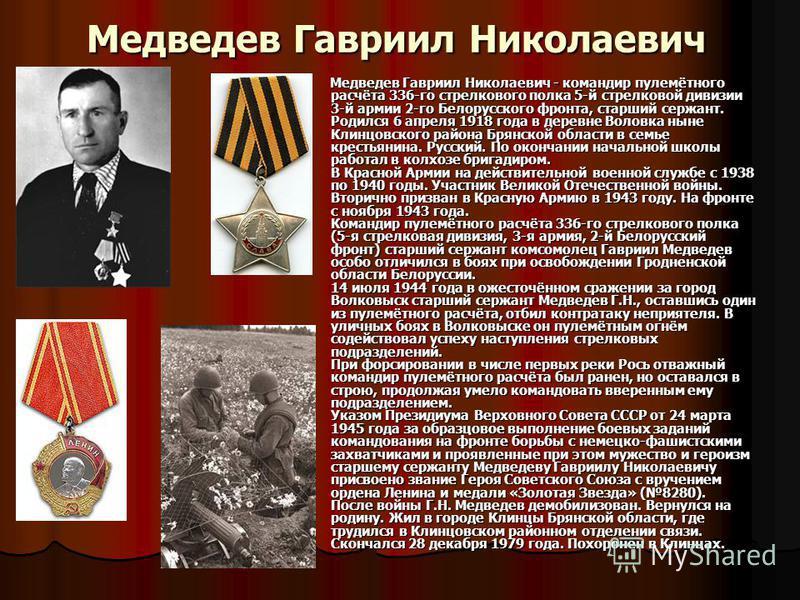Медведев Гавриил Николаевич Медведев Гавриил Николаевич - командир пулемётного расчёта 336-го стрелкового полка 5-й стрелковой дивизии 3-й армии 2-го Белорусского фронта, старший сержант. Родился 6 апреля 1918 года в деревне Воловка ныне Клинцовского