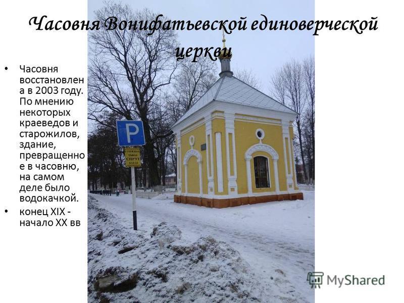 Часовня Вонифатьевской единоверческой церкви Часовня восстановлен а в 2003 году. По мнению некоторых краеведов и старожилов, здание, превращено е в часовню, на самом деле было водокачкой. конец XIX - начало XX вв