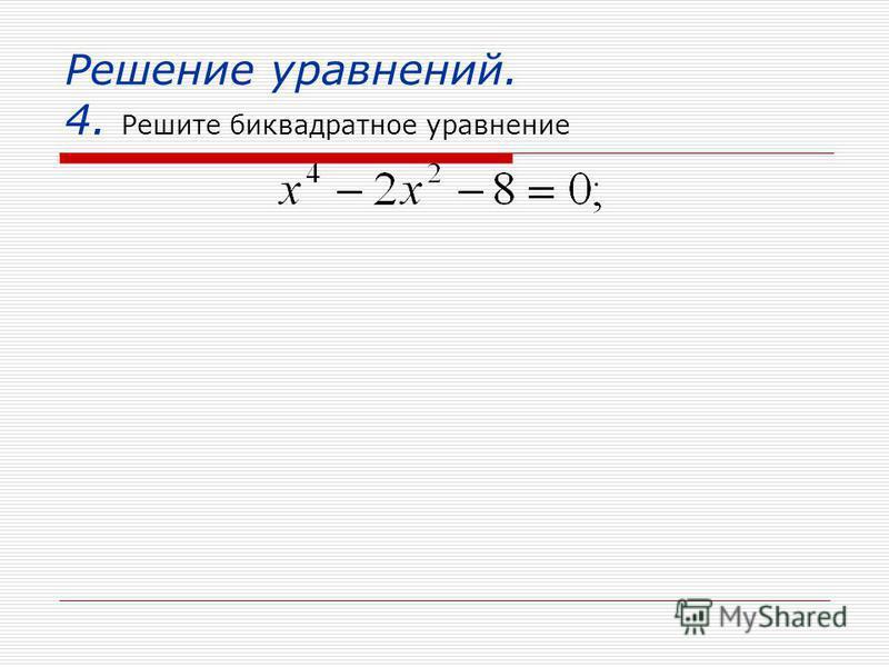 Решение уравнений. 4. Решите биквадратное уравнение