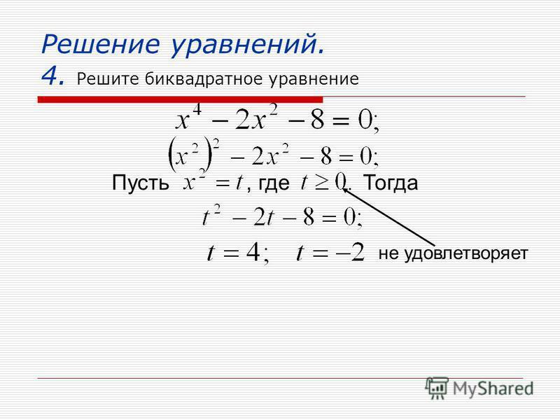 Решение уравнений. 4. Решите биквадратное уравнение Пусть, где Тогда не удовлетворяет