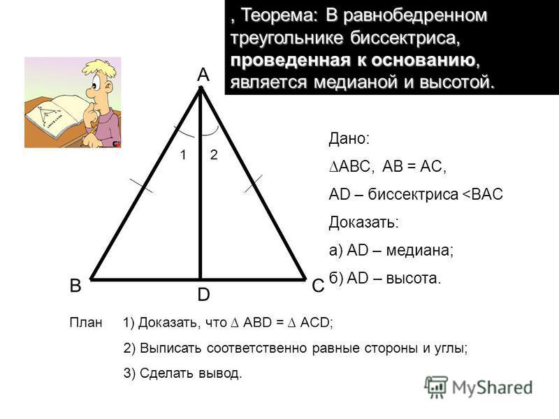 В А С D Дано: АВС, AB = АC, АD – биссектриса <BAC Доказать: а) АD – медиана; б) АD – высота., Теорема: В равнобедренном треугольнике биссектриса, проведенная к основанию, является медианой и высотой. 12 План 1) Доказать, что АВD = АCD; 2) Выписать со
