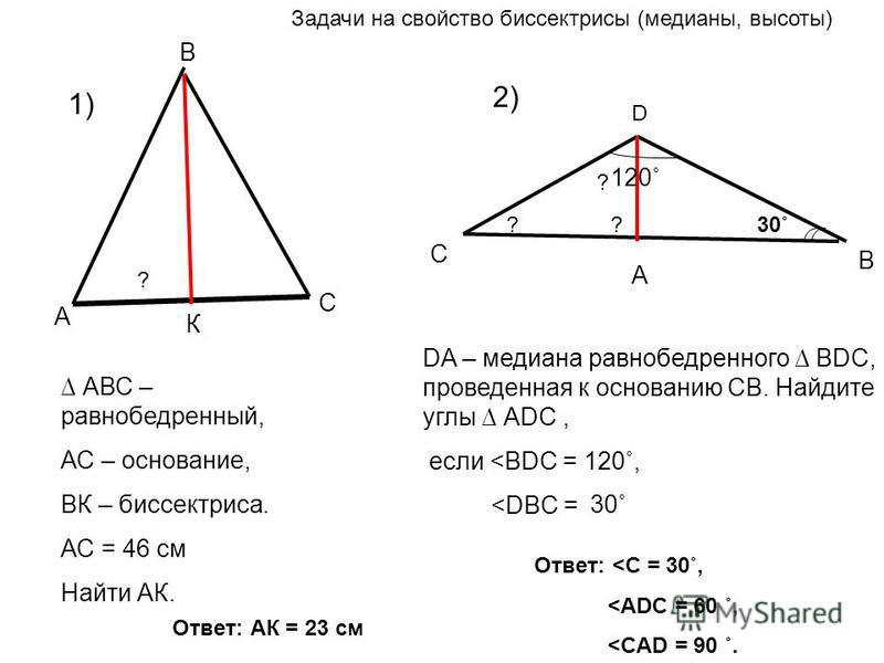 А В С К АВС – равнобедренный, АС – основание, ВК – биссектриса. АС = 46 см Найти АК. D А С В DA – медиана равнобедренного ВDС, проведенная к основанию СВ. Найдите углы АDС, если <BDC = 120˚, <DBC = 30˚ 120˚ ? ? ? Задачи на свойство биссектрисы (медиа