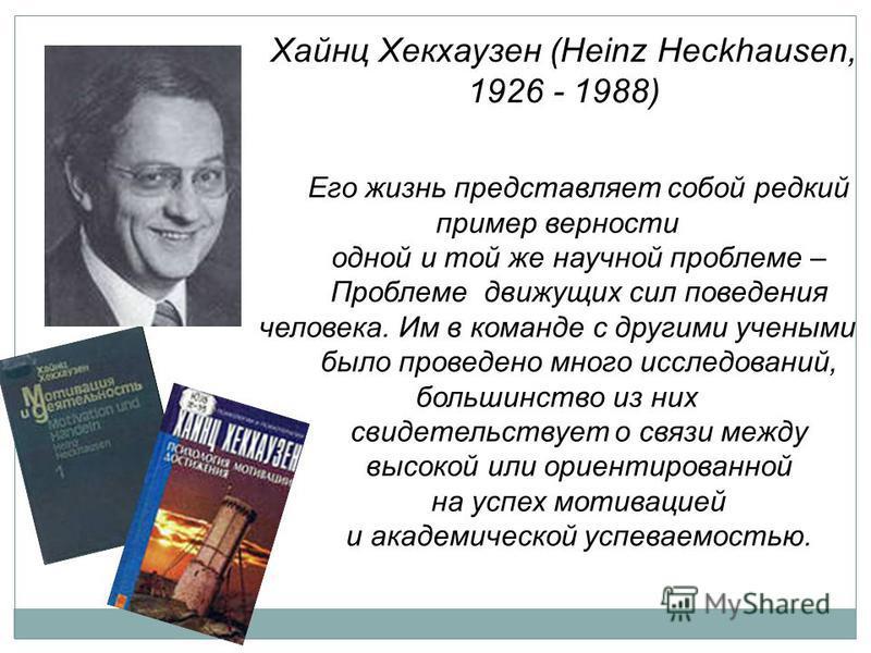 Хайнц Хекхаузен (Heinz Heckhausen, 1926 - 1988) Его жизнь представляет собой редкий пример верности одной и той же научной проблеме – Проблеме движущих сил поведения человека. Им в команде с другими учеными было проведено много исследований, большинс