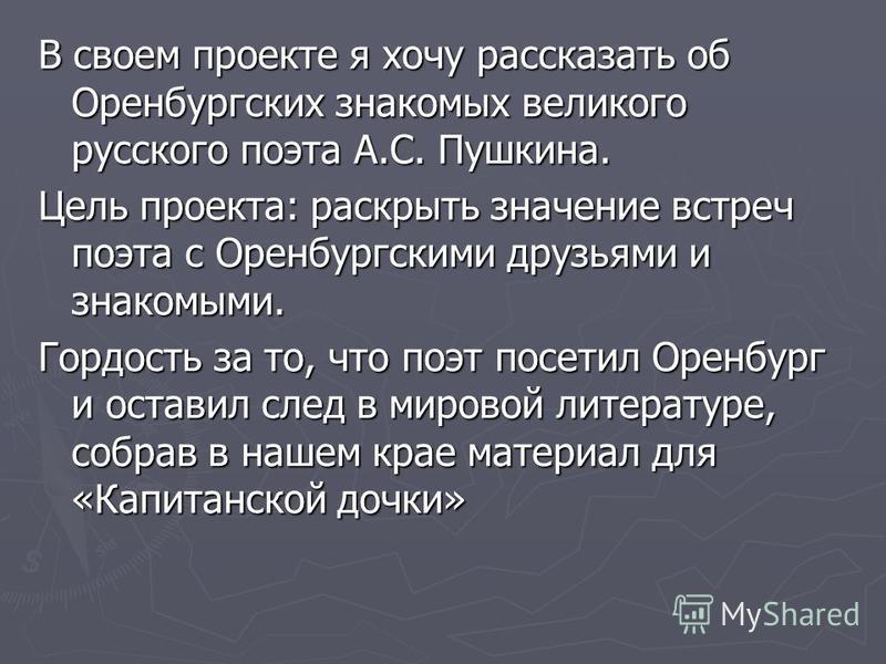 В своем проекте я хочу рассказать об Оренбургских знакомых великого русского поэта А.С. Пушкина. Цель проекта: раскрыть значение встреч поэта с Оренбургскими друзьями и знакомыми. Гордость за то, что поэт посетил Оренбург и оставил след в мировой лит