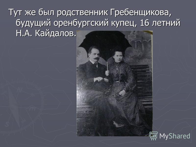 Тут же был родственник Гребенщикова, будущий оренбургский купец, 16 летний Н.А. Кайдалов.