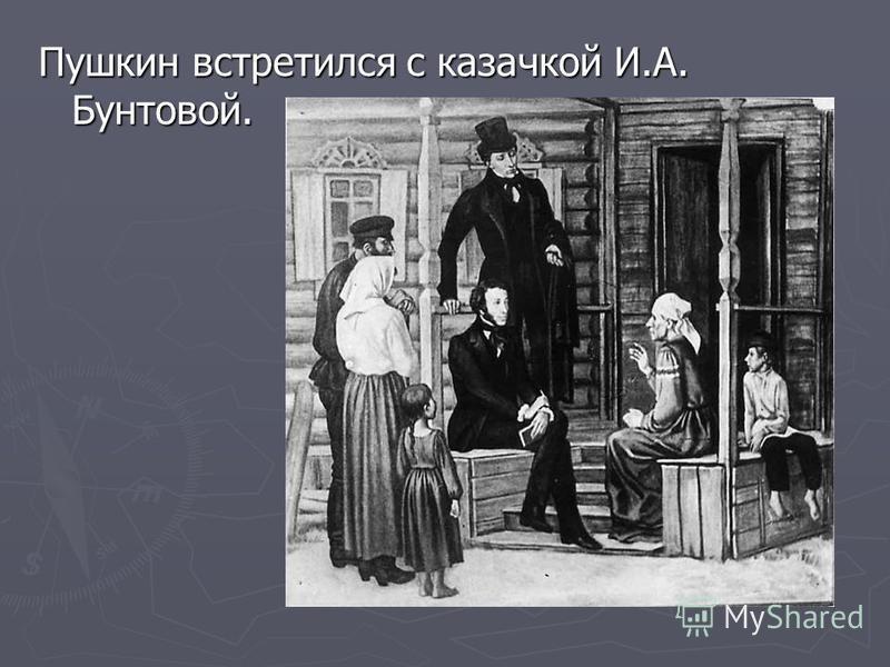 Пушкин встретился с казачкой И.А. Бунтовой.