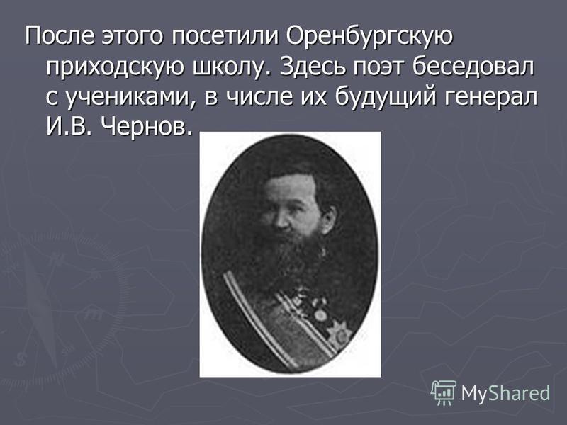 После этого посетили Оренбургскую приходскую школу. Здесь поэт беседовал с учениками, в числе их будущий генерал И.В. Чернов.