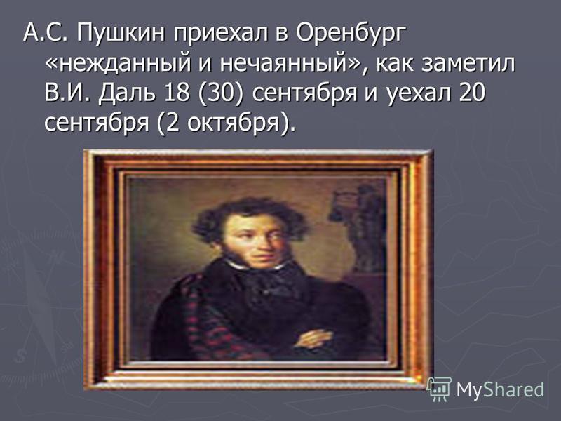 А.С. Пушкин приехал в Оренбург «нежданный и нечаянный», как заметил В.И. Даль 18 (30) сентября и уехал 20 сентября (2 октября).