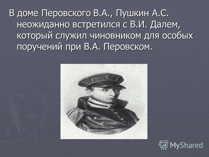 В доме Перовского В.А., Пушкин А.С. неожиданно встретился с В.И. Далем, который служил чиновником для особых поручений при В.А. Перовском.
