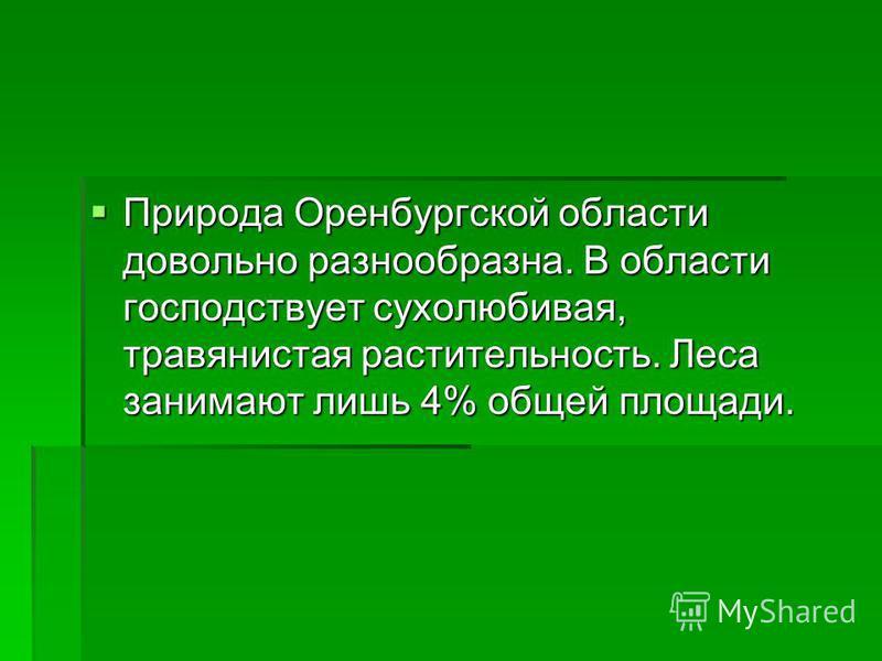 Природа Оренбургской области довольно разнообразна. В области господствует сухолюбивая, травянистая растительность. Леса занимают лишь 4% общей площади. Природа Оренбургской области довольно разнообразна. В области господствует сухолюбивая, травянист