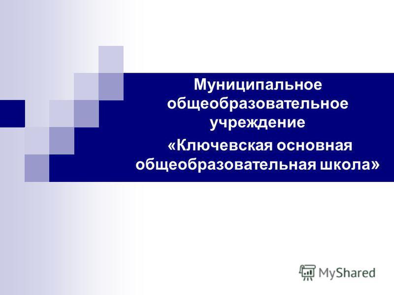 Муниципальное общеобразовательное учреждение «Ключевская основная общеобразовательная школа »