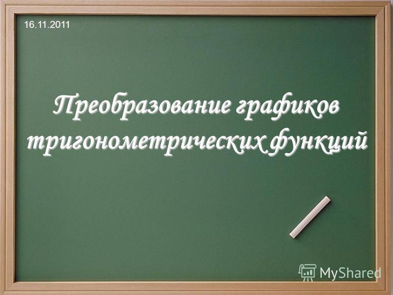 Преобразование графиков тригонометрических функций 16.11.2011