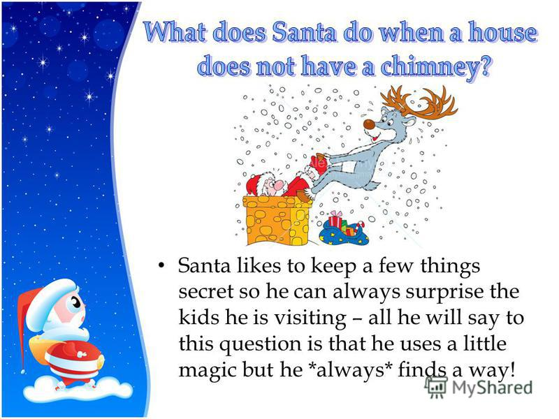 Santa likes to keep a few things secret so he can always surprise the kids he is visiting – all he will say to this question is that he uses a little magic but he *always* finds a way!