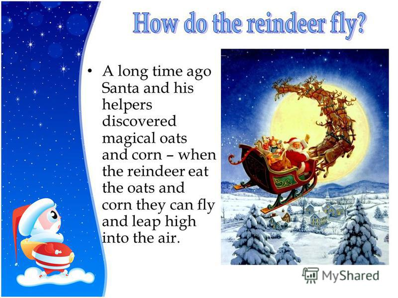 A long time ago Santa and his helpers discovered magical oats and corn – when the reindeer eat the oats and corn they can fly and leap high into the air.