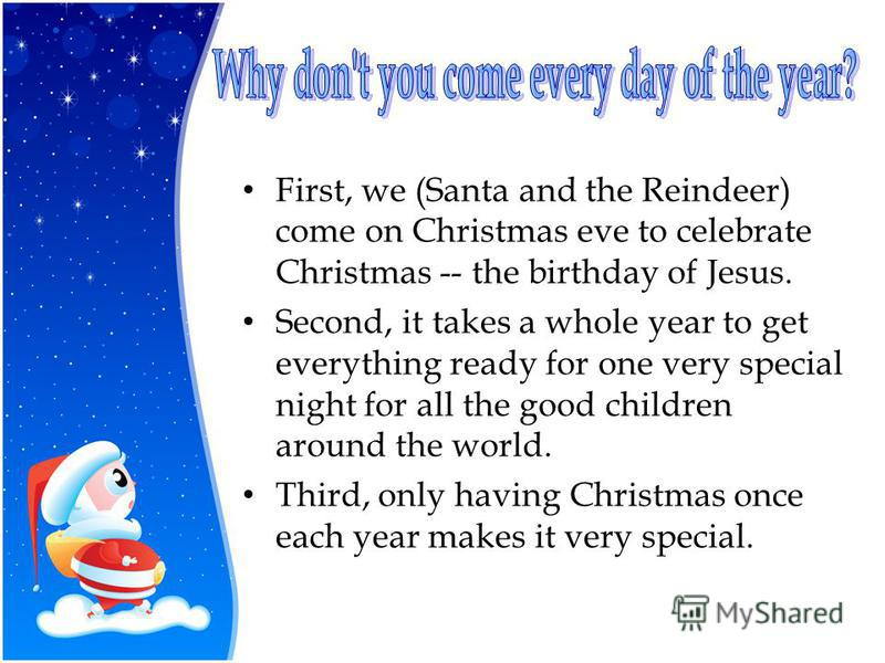 First, we (Santa and the Reindeer) come on Christmas eve to celebrate Christmas -- the birthday of Jesus. Second, it takes a whole year to get everything ready for one very special night for all the good children around the world. Third, only having