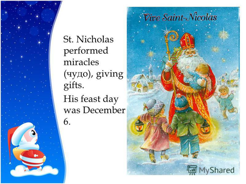St. Nicholas performed miracles (чудо), giving gifts. His feast day was December 6.