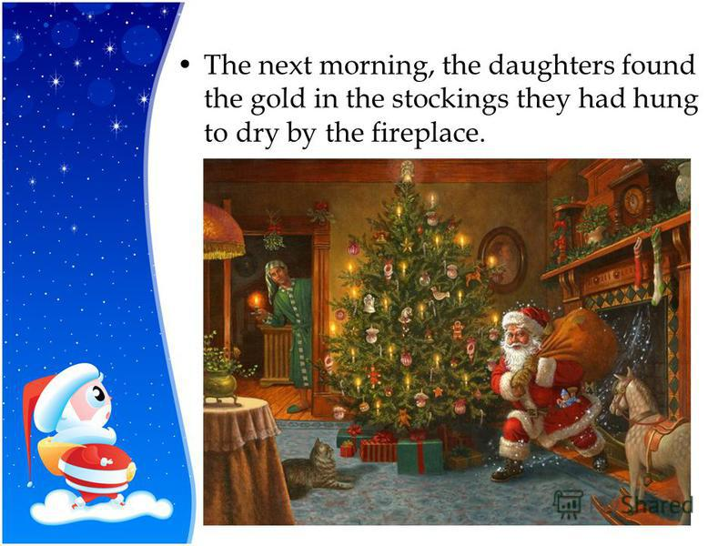 The next morning, the daughters found the gold in the stockings they had hung to dry by the fireplace.