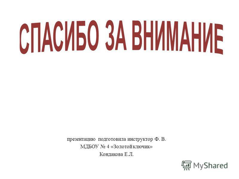 презентацию подготовила инструктор Ф. В. МДБОУ 4 «Золотой ключик» Кондакова Е.Л.