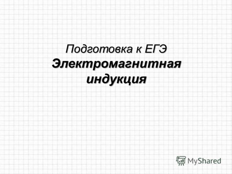Подготовка к ЕГЭ Электромагнитная индукция
