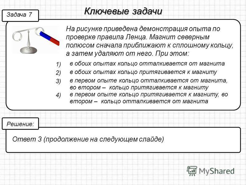 Ключевые задачи На рисунке приведена демонстрация опыта по проверке правила Ленца. Магнит северным полюсом сначала приближают к сплошному кольцу, а затем удаляют от него. При этом: Задача 7 Решение: Ответ 3 (продолжение на следующем слайде) 1) в обои