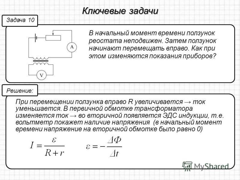 Ключевые задачи В начальный момент времени ползунок реостата неподвижен. Затем ползунок начинают перемещать вправо. Как при этом изменяются показания приборов? Задача 10 Решение: При перемещении ползунка вправо R увеличивается ток уменьшается. В перв