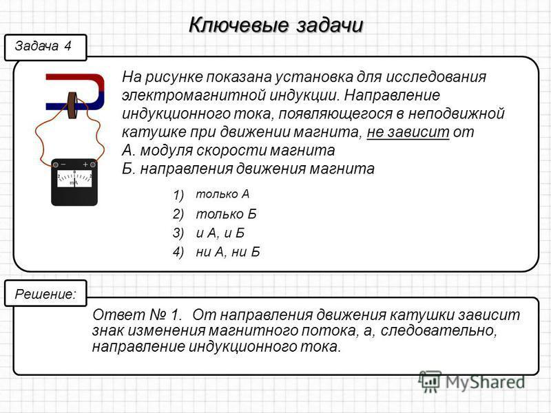 Ключевые задачи На рисунке показана установка для исследования электромагнитной индукции. Направление индукционного тока, появляющегося в неподвижной катушке при движении магнита, не зависит от А. модуля скорости магнита Б. направления движения магни