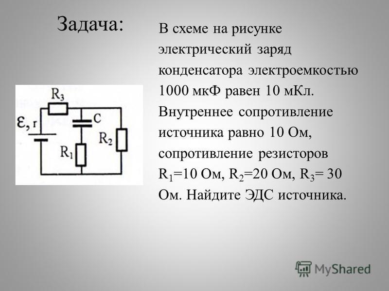 Задача: В схеме на рисунке электрический заряд конденсатора электроемкостью 1000 мкФ равен 10 м Кл. Внутреннее сопротивление источника равно 10 Ом, сопротивление резисторов R 1 =10 Ом, R 2 =20 Ом, R 3 = 30 Ом. Найдите ЭДС источника.