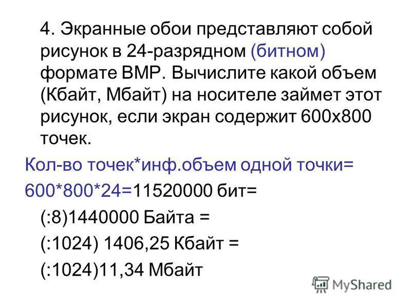 4. Экранные обои представляют собой рисунок в 24-разрядном (битном) формате BMP. Вычислите какой объем (Кбайт, Мбайт) на носителе займет этот рисунок, если экран содержит 600 х 800 точек. Кол-во точек*инф.объем одной точки= 600*800*24=11520000 бит= (