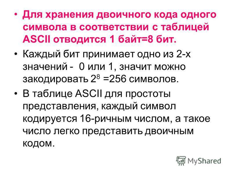 Для хранения двоичного кода одного символа в соответствии с таблицей ASCII отводится 1 байт=8 бит. Каждый бит принимает одно из 2-х значений - 0 или 1, значит можно закодировать 2 8 =256 символов. В таблице ASCII для простоты представления, каждый си