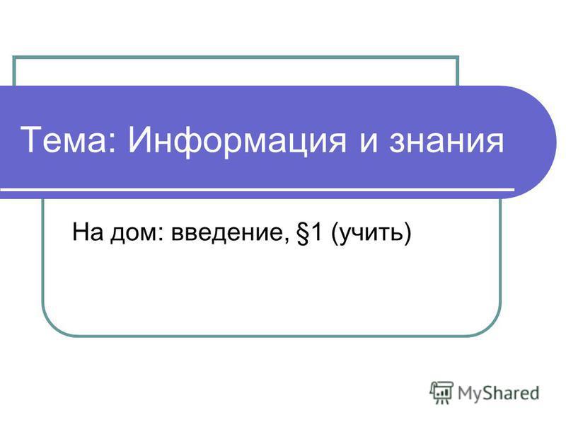 Тема: Информация и знания На дом: введение, §1 (учить)
