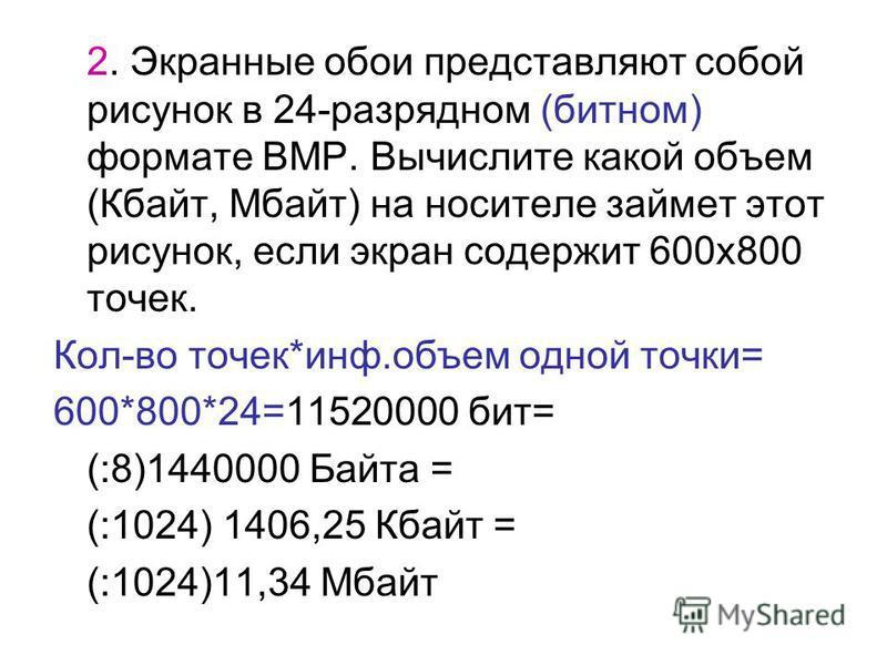 2. Экранные обои представляют собой рисунок в 24-разрядном (битном) формате BMP. Вычислите какой объем (Кбайт, Мбайт) на носителе займет этот рисунок, если экран содержит 600 х 800 точек. Кол-во точек*инф.объем одной точки= 600*800*24=11520000 бит= (