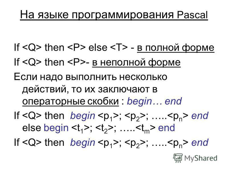 На языке программирования Pascal If then else - в полной форме If then - в неполной форме Если надо выполнить несколько действий, то их заключают в операторные скобки : begin… end If then begin ; ; ….. end else begin ; ; ….. end If then begin ; ; …..
