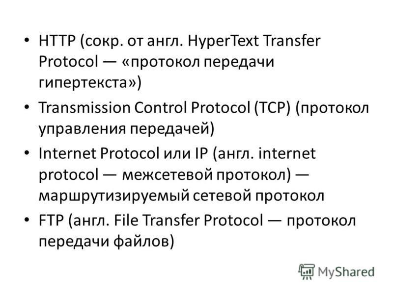 HTTP (сокр. от англ. HyperText Transfer Protocol «протокол передачи гипертекста») Transmission Control Protocol (TCP) (протокол управления передачей) Internet Protocol или IP (англ. internet protocol межсетевой протокол) маршрутизируемый сетевой прот