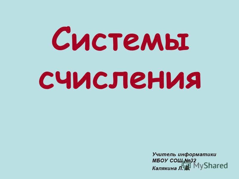 Учитель информатики МБОУ СОШ 32 Калякина Л. В. Системы счисления