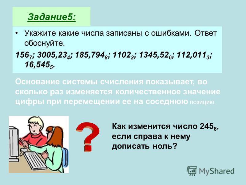 Задание 5: Укажите какие числа записаны с ошибками. Ответ обоснуйте. 156 7 ; 3005,23 4 ; 185,794 8 ; 1102 2 ; 1345,52 6 ; 112,011 3 ; 16,545 5. Основание системы счисления показывает, во сколько раз изменяется количественное значение цифры при переме