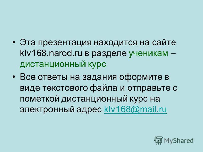 Эта презентация находится на сайте klv168.narod.ru в разделе ученикам – дистанционный курс Все ответы на задания оформите в виде текстового файла и отправьте с пометкой дистанционный курс на электронный адрес klv168@mail.ruklv168@mail.ru
