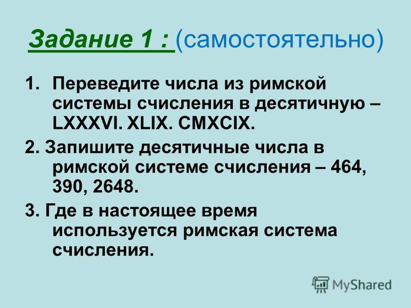 Задание 1 : (самостоятельно) 1. Переведите числа из римской системы счисления в десятичную – LXXXVI. XLIX. CMXCIX. 2. Запишите десятичные числа в римской системе счисления – 464, 390, 2648. 3. Где в настоящее время используется римская система счисле