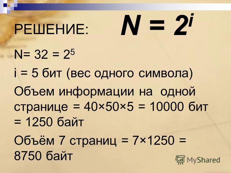 РЕШЕНИЕ: N= 32 = 2 5 i = 5 бит (вес одного символа) Объем информации на одной странице = 40×50×5 = 10000 бит = 1250 байт Объём 7 страниц = 7×1250 = 8750 байт N = 2 i