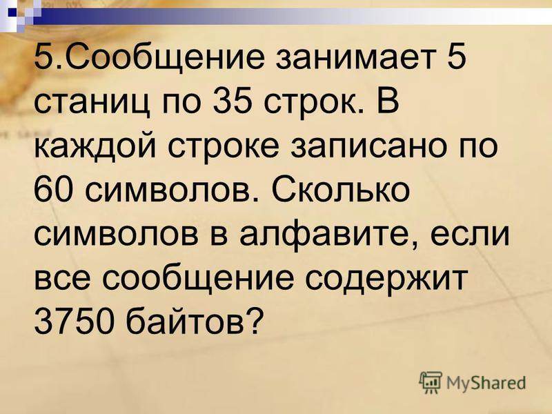 5. Сообщение занимает 5 станиц по 35 строк. В каждой строке записано по 60 символов. Сколько символов в алфавите, если все сообщение содержит 3750 байтов?