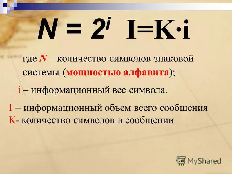 N = 2 i I=K·i где N – количество символов знаковой системы (мощностью алфавита); i – информационный вес символа. I – информационный объем всего сообщения К- количество символов в сообщении